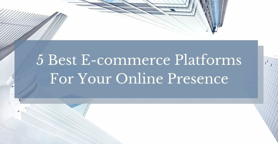 5 Best E-commerce Platforms For Your Online Presence