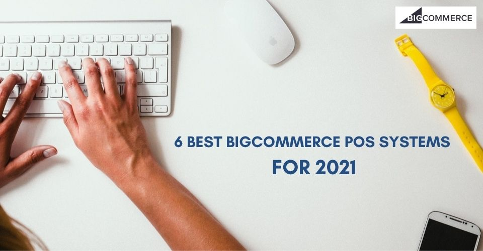 6 BEST BIGCOMMERCE POS SYSTEMS FOR 2021