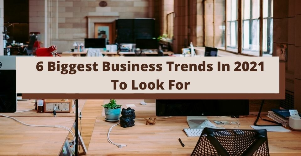 6 Biggest Business Trends In 2021 To Look For