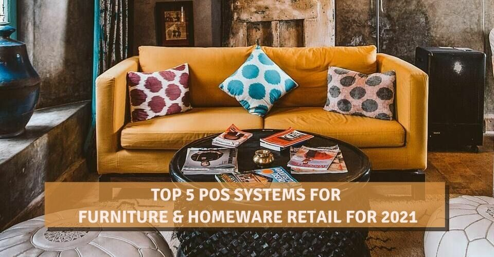 Top 5 POS Systems For Furniture & Homeware Retail For 2021