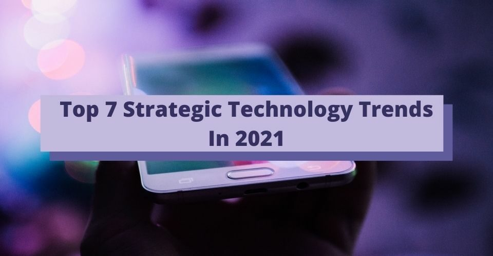 Top 7 Strategic Technology Trends In 2021