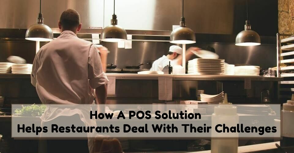 How A POS Solution Helps Restaurants Deal With Their Challenges