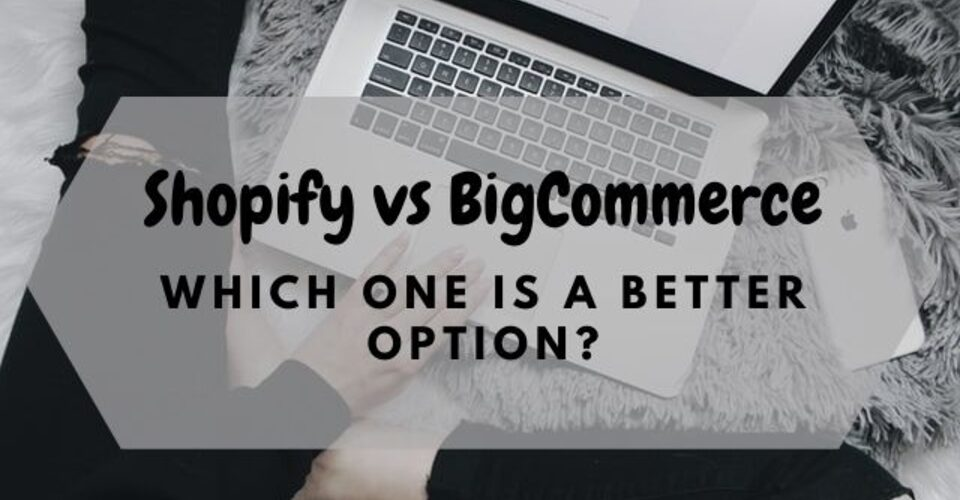 Shopify vs BigCommerce: Which one is a better option?