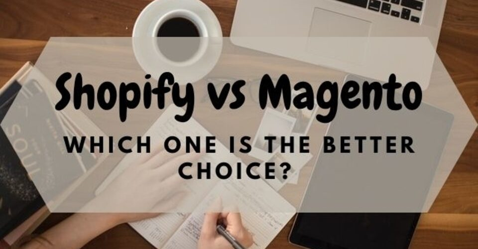 Shopify vs Magento: Which one is the better choice?