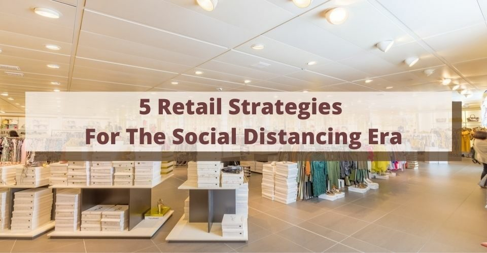 5 Retail Strategies For The Social Distancing Era