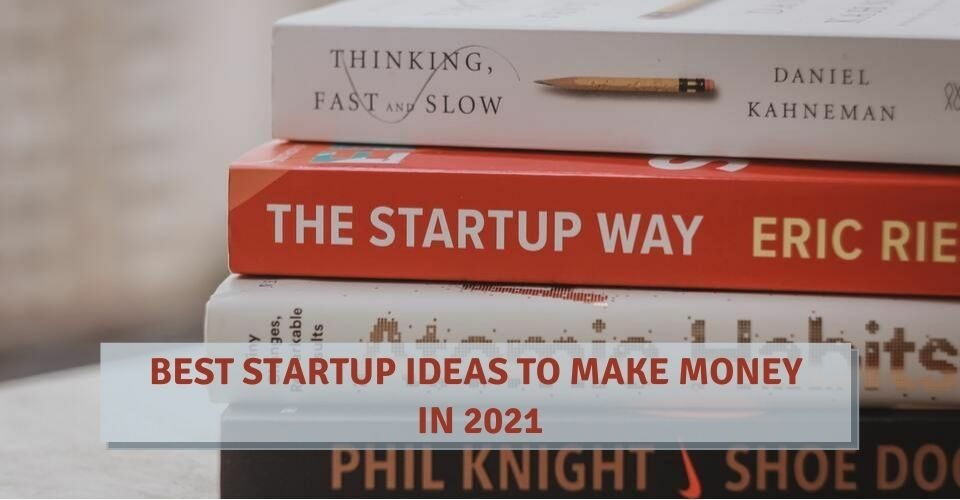 Best Startup Ideas To Make Money In 2021