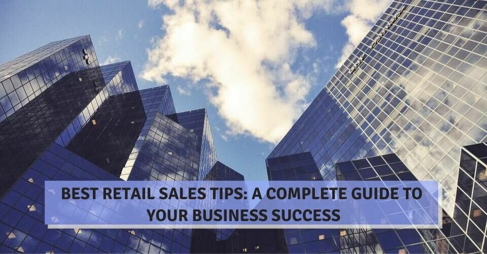 Best Retail Sales Tips: A Complete Guide To Your Business Success