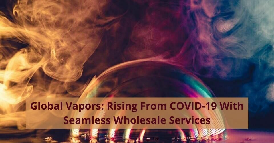 GLOBAL VAPORS: RISING FROM COVID-19 WITH SEAMLESS WHOLESALE SERVICES