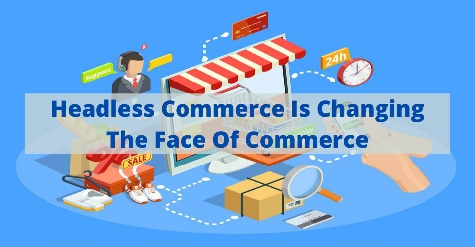 Headless Commerce Is Changing The Face Of Commerce