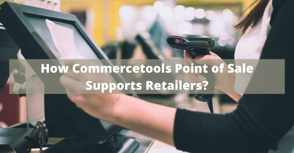 How Commercetools Point of Sale Supports Retailers