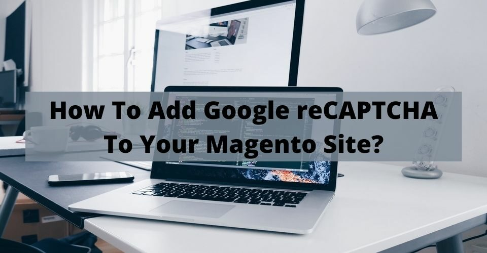 How To Add Google reCAPTCHA To Your Magento Site