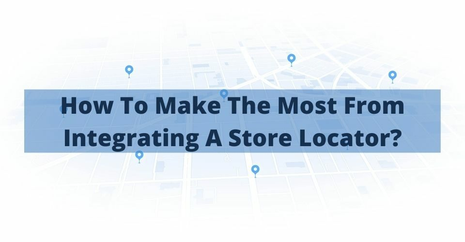 How To Make The Most From Integrating A Store Locator