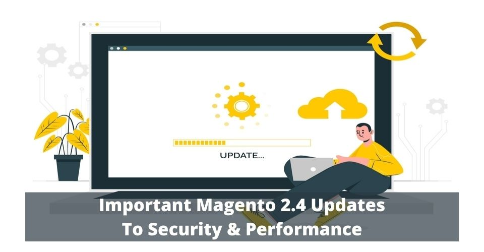 Important Magento 2.4 Updates To Security & Performance
