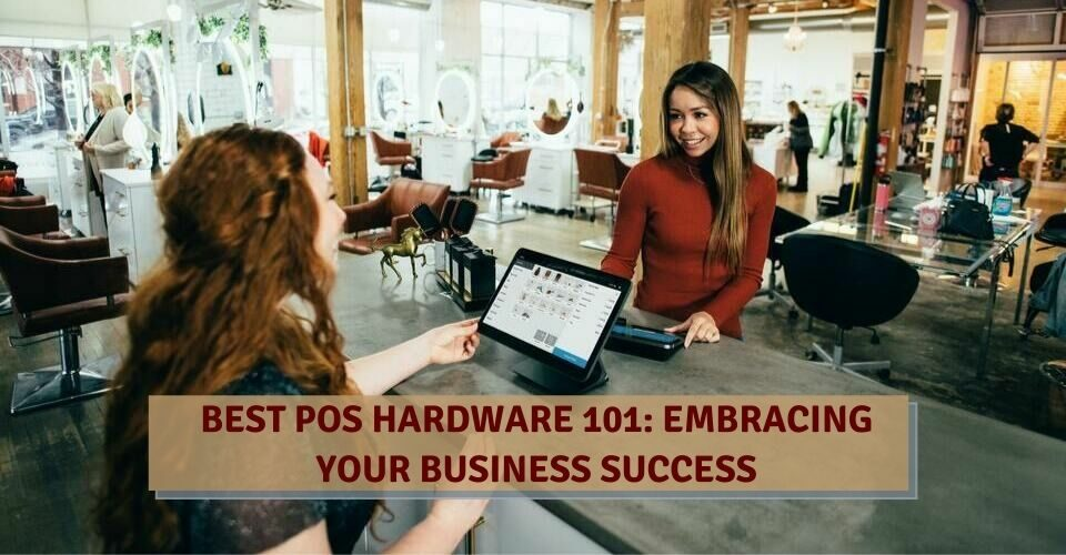Best POS Hardware 101: Embracing Your Business Success