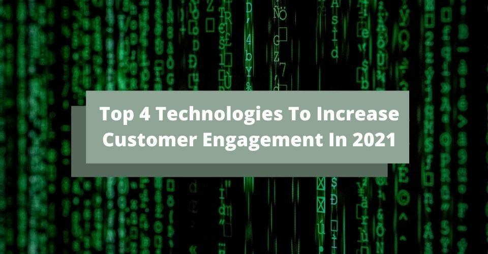 Top 4 Technologies To Increase Customer Engagement In 2021