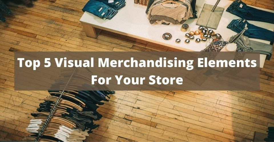 Top 5 Visual Merchandising Elements For Your Store