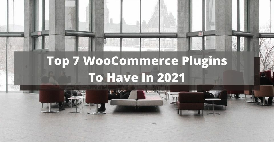 Top 7 WooCommerce Plugins To Have In 2021
