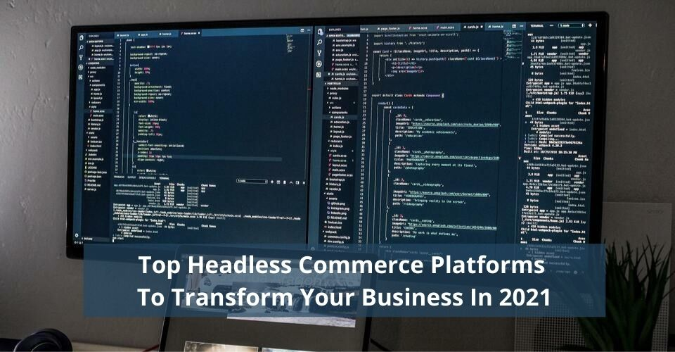 Top Headless Commerce Platforms To Transform Your Business In 2021