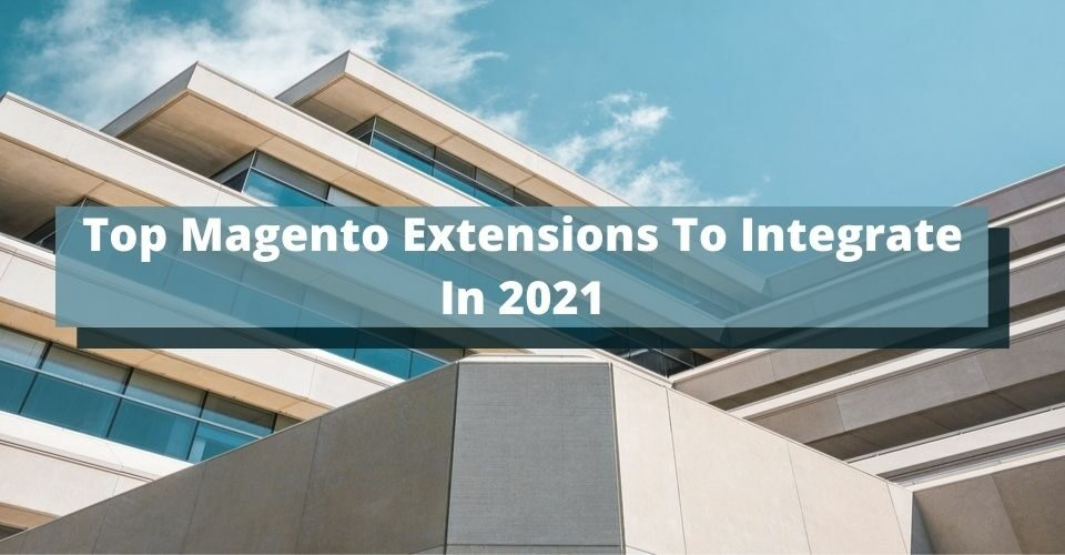 Top Magento Extensions To Integrate In 2021