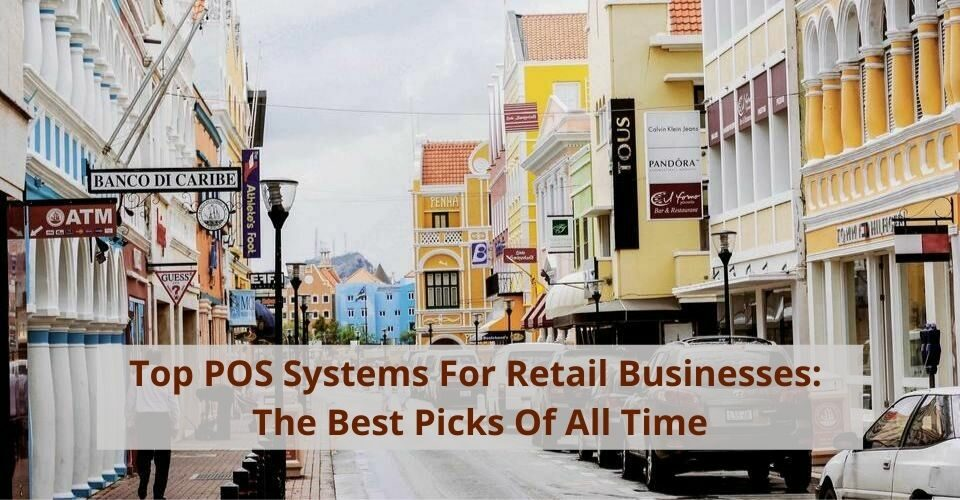 Top POS Systems For Retail Businesses: The Best Picks Of All Time