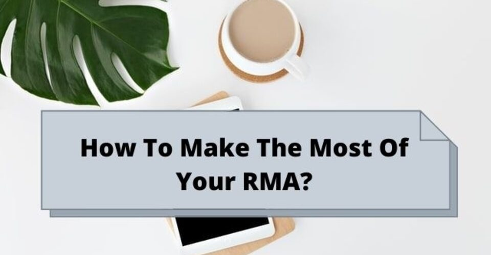 How To Make the most of your RMA?