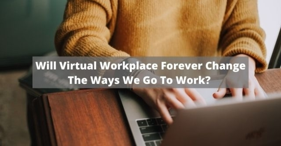 Will Virtual Workplace Forever Change The Ways We Go To Work Post-COVID?
