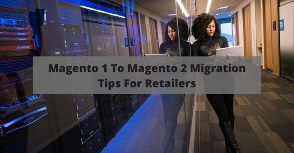 Magento 1 to Magento 2 Migration tips for retailers