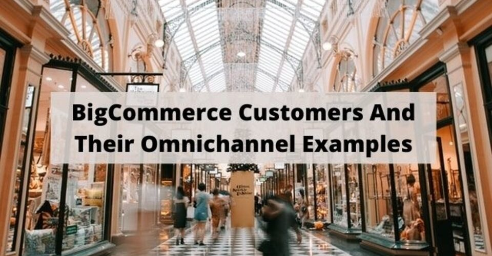 BigCommerce Customers and their omnichannel examples