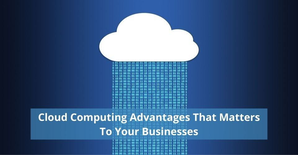 Cloud Computing Advantages That Matters To Your Businesses