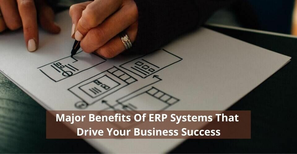 Major Benefits Of ERP Systems That Drive Your Business Success