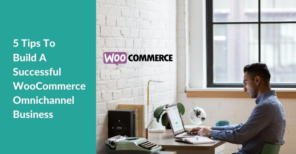 5 Tips To Build A Successful WooCommerce Omnichannel Business