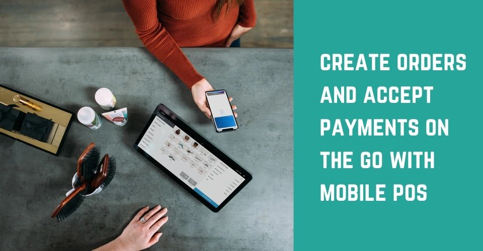 Create Orders and Accept Payments on the go with Mobile POS