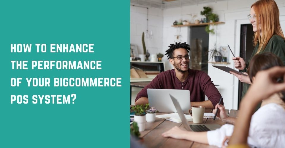 How To Enhance The Performance Of Your BigCommerce POS System?
